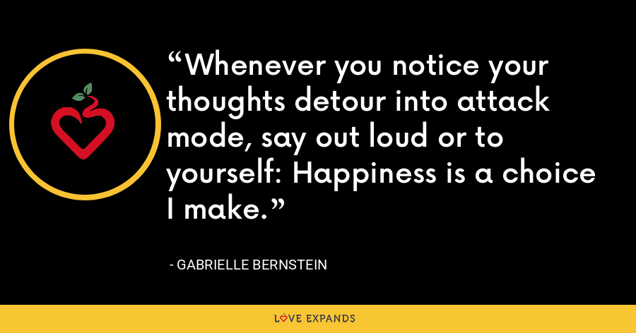 Whenever you notice your thoughts detour into attack mode, say out loud or to yourself: Happiness is a choice I make. - Gabrielle Bernstein