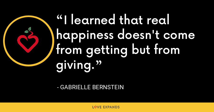 I learned that real happiness doesn't come from getting but from giving. - Gabrielle Bernstein