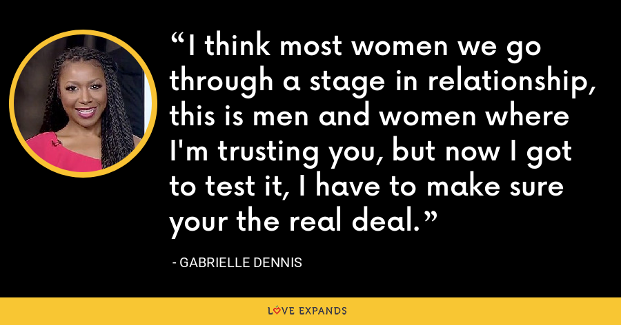 I think most women we go through a stage in relationship, this is men and women where I'm trusting you, but now I got to test it, I have to make sure your the real deal. - Gabrielle Dennis