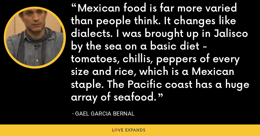 Mexican food is far more varied than people think. It changes like dialects. I was brought up in Jalisco by the sea on a basic diet - tomatoes, chillis, peppers of every size and rice, which is a Mexican staple. The Pacific coast has a huge array of seafood. - Gael Garcia Bernal
