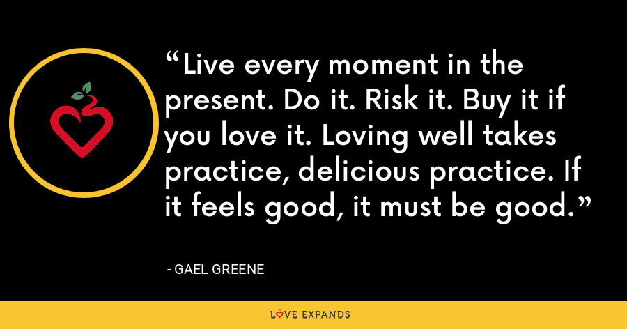 Live every moment in the present. Do it. Risk it. Buy it if you love it. Loving well takes practice, delicious practice. If it feels good, it must be good. - Gael Greene