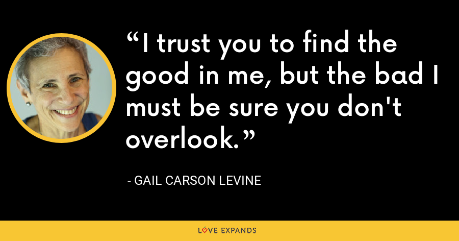 I trust you to find the good in me, but the bad I must be sure you don't overlook. - Gail Carson Levine