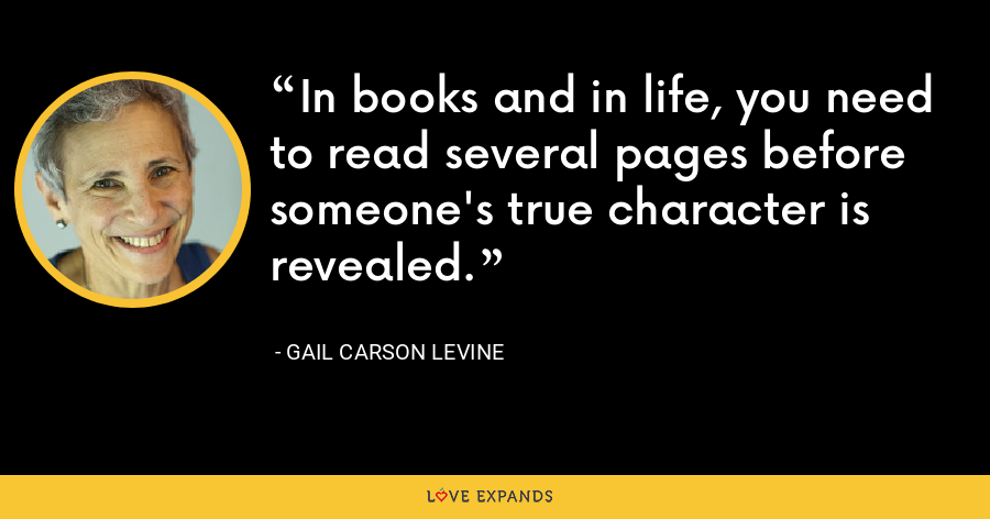 In books and in life, you need to read several pages before someone's true character is revealed. - Gail Carson Levine