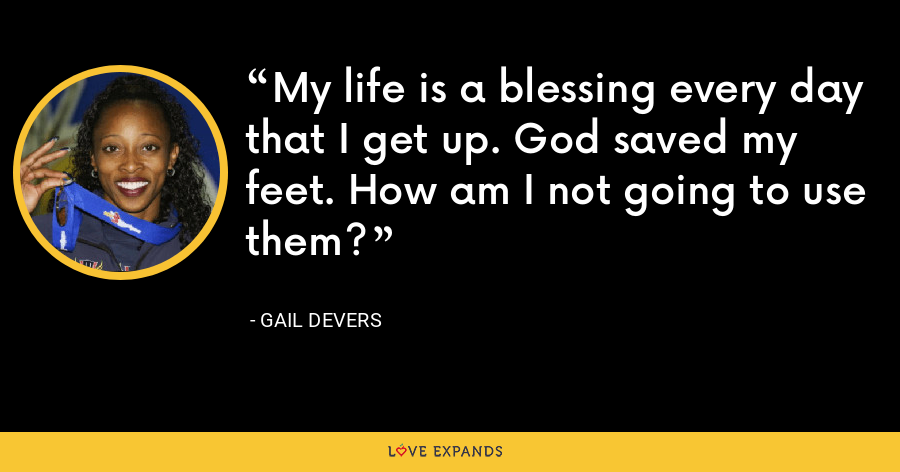 My life is a blessing every day that I get up. God saved my feet. How am I not going to use them? - Gail Devers
