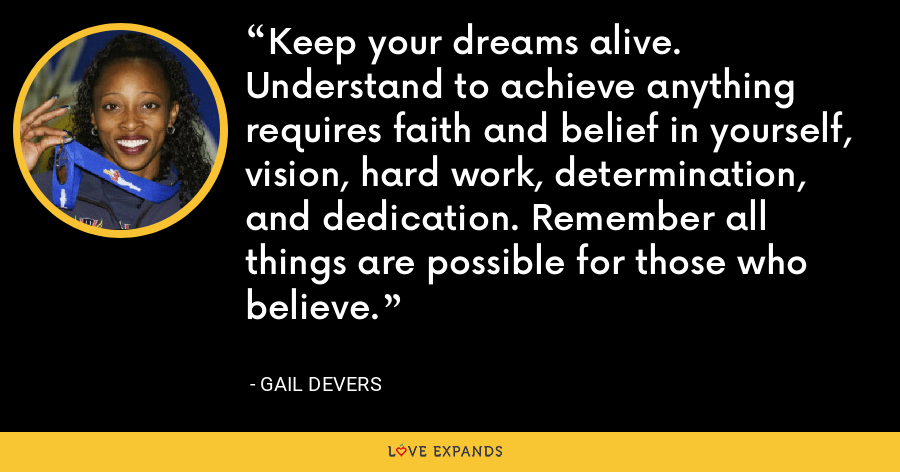 Keep your dreams alive. Understand to achieve anything requires faith and belief in yourself, vision, hard work, determination, and dedication. Remember all things are possible for those who believe. - Gail Devers