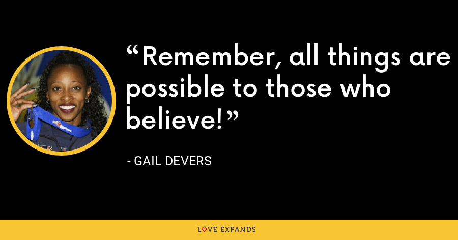 Remember, all things are possible to those who believe! - Gail Devers