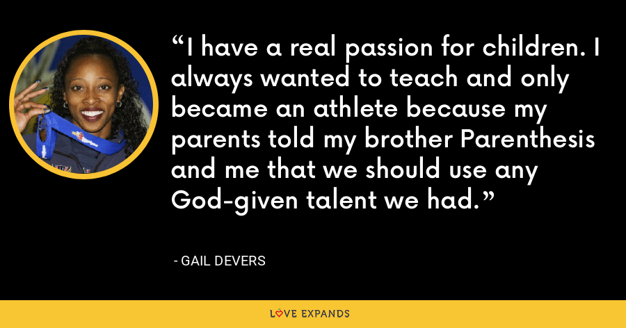 I have a real passion for children. I always wanted to teach and only became an athlete because my parents told my brother Parenthesis and me that we should use any God-given talent we had. - Gail Devers