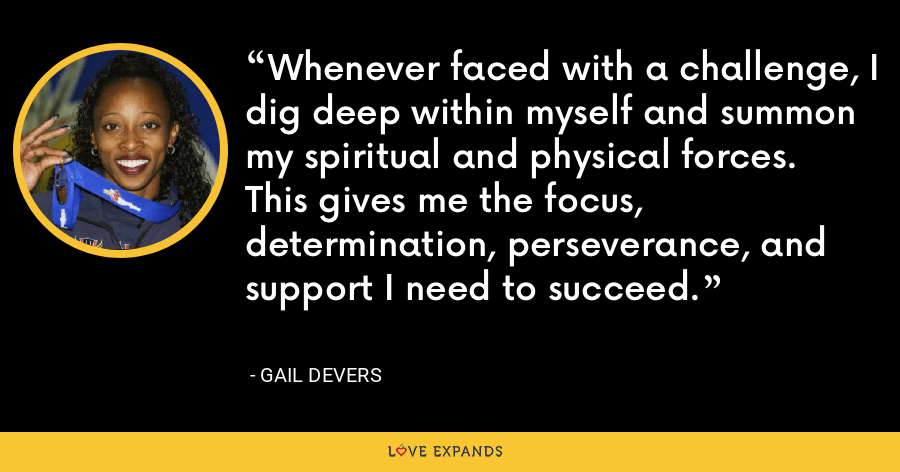 Whenever faced with a challenge, I dig deep within myself and summon my spiritual and physical forces.  This gives me the focus, determination, perseverance, and support I need to succeed. - Gail Devers