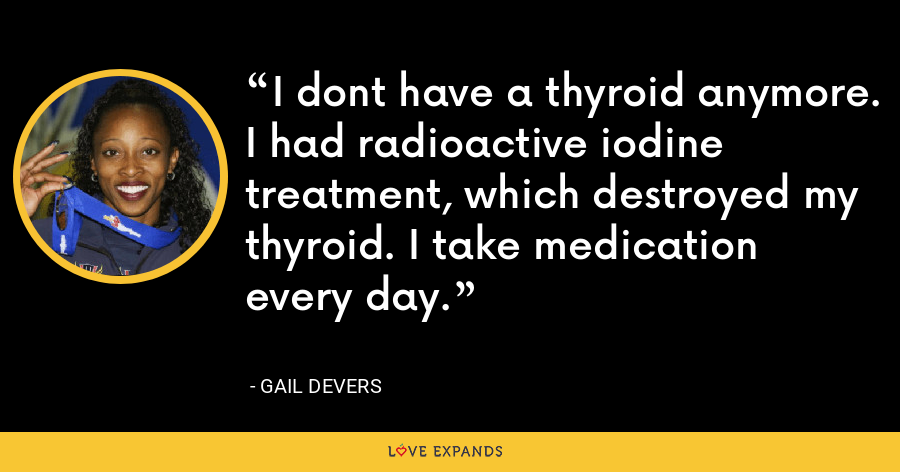 I dont have a thyroid anymore. I had radioactive iodine treatment, which destroyed my thyroid. I take medication every day. - Gail Devers