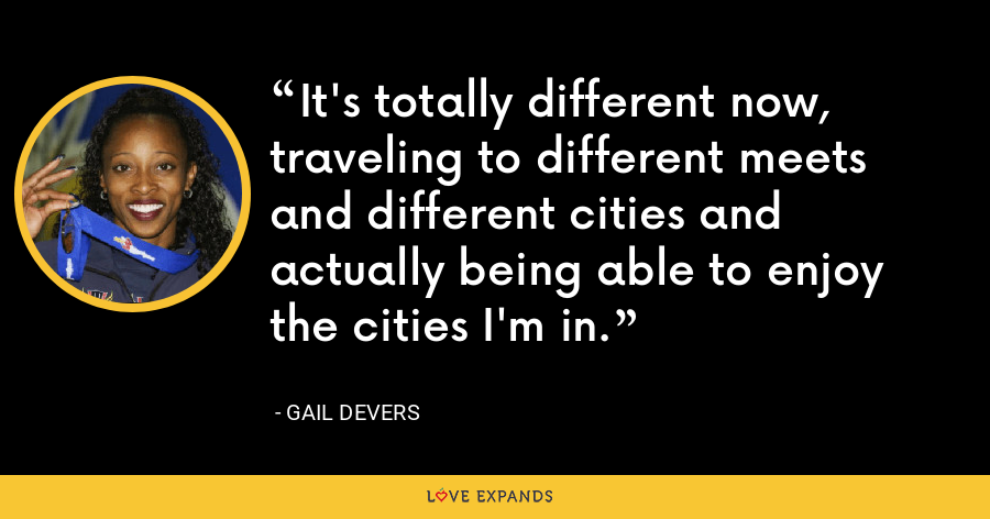 It's totally different now, traveling to different meets and different cities and actually being able to enjoy the cities I'm in. - Gail Devers
