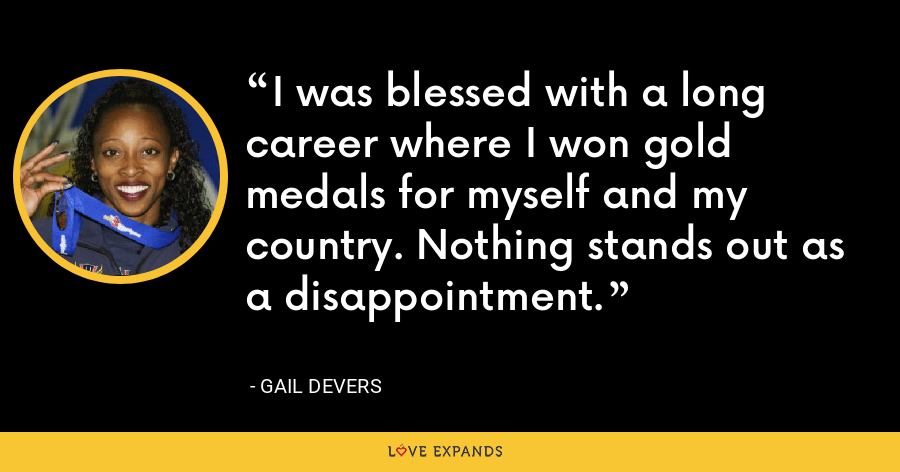 I was blessed with a long career where I won gold medals for myself and my country. Nothing stands out as a disappointment. - Gail Devers