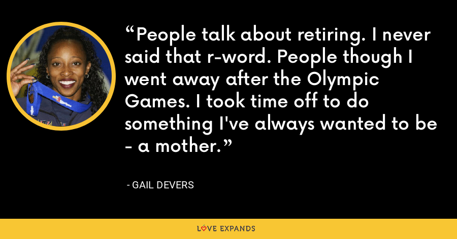 People talk about retiring. I never said that r-word. People though I went away after the Olympic Games. I took time off to do something I've always wanted to be - a mother. - Gail Devers
