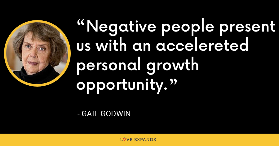 Negative people present us with an accelereted personal growth opportunity. - Gail Godwin