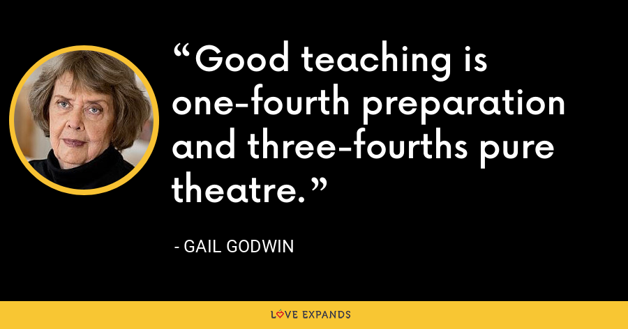 Good teaching is one-fourth preparation and three-fourths pure theatre. - Gail Godwin
