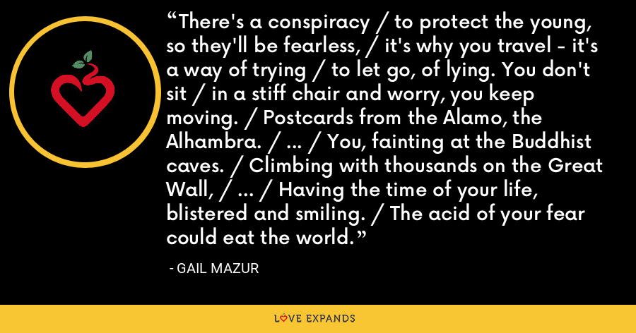 There's a conspiracy / to protect the young, so they'll be fearless, / it's why you travel - it's a way of trying / to let go, of lying. You don't sit / in a stiff chair and worry, you keep moving. / Postcards from the Alamo, the Alhambra. / ... / You, fainting at the Buddhist caves. / Climbing with thousands on the Great Wall, / ... / Having the time of your life, blistered and smiling. / The acid of your fear could eat the world. - Gail Mazur