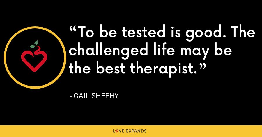 To be tested is good. The challenged life may be the best therapist. - Gail Sheehy
