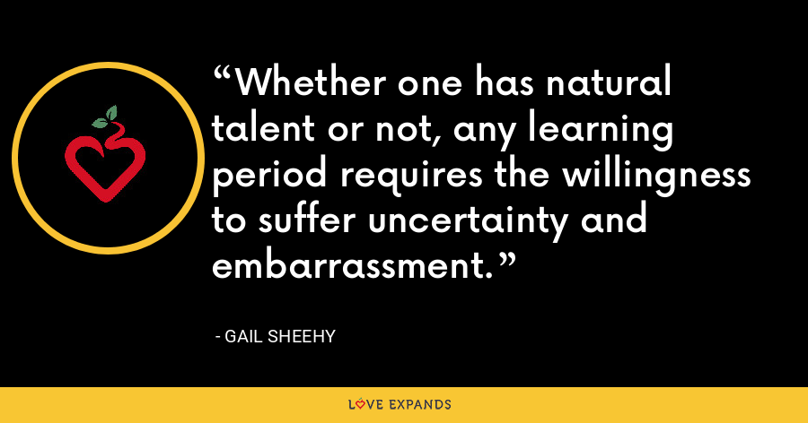 Whether one has natural talent or not, any learning period requires the willingness to suffer uncertainty and embarrassment. - Gail Sheehy