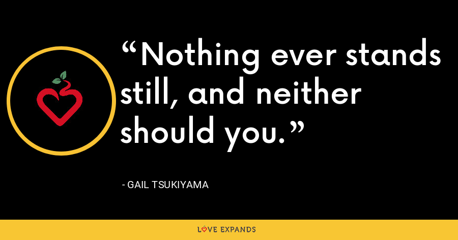 Nothing ever stands still, and neither should you. - Gail Tsukiyama