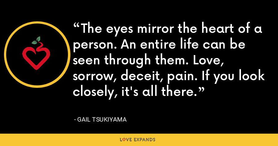 The eyes mirror the heart of a person. An entire life can be seen through them. Love, sorrow, deceit, pain. If you look closely, it's all there. - Gail Tsukiyama