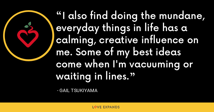 I also find doing the mundane, everyday things in life has a calming, creative influence on me. Some of my best ideas come when I'm vacuuming or waiting in lines. - Gail Tsukiyama