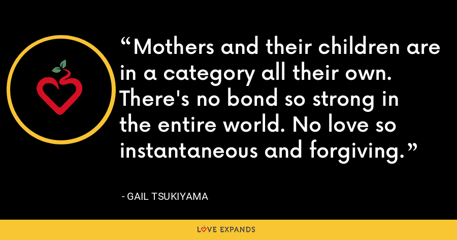 Mothers and their children are in a category all their own. There's no bond so strong in the entire world. No love so instantaneous and forgiving. - Gail Tsukiyama