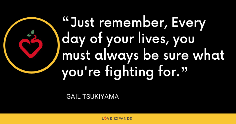 Just remember, Every day of your lives, you must always be sure what you're fighting for. - Gail Tsukiyama
