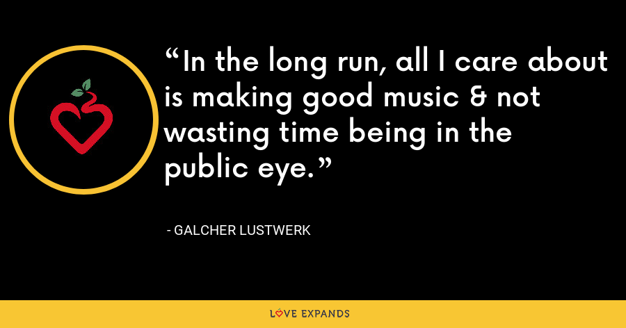 In the long run, all I care about is making good music & not wasting time being in the public eye. - Galcher Lustwerk