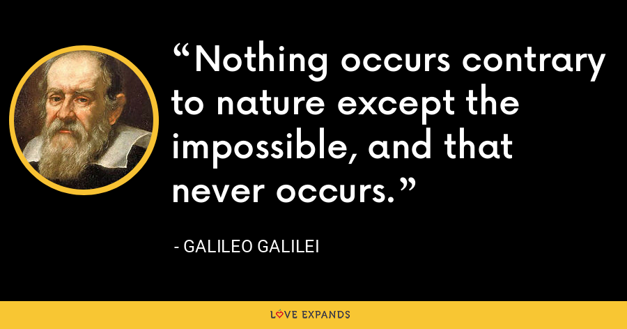 Nothing occurs contrary to nature except the impossible, and that never occurs. - Galileo Galilei