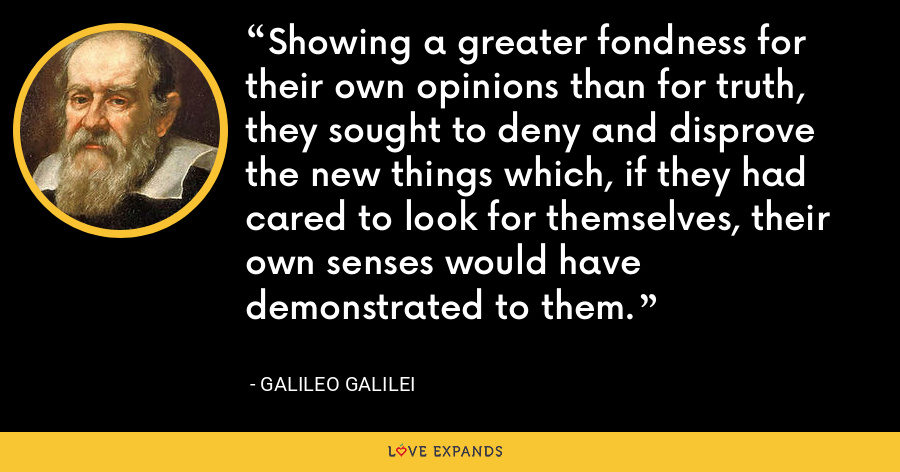 Showing a greater fondness for their own opinions than for truth, they sought to deny and disprove the new things which, if they had cared to look for themselves, their own senses would have demonstrated to them. - Galileo Galilei