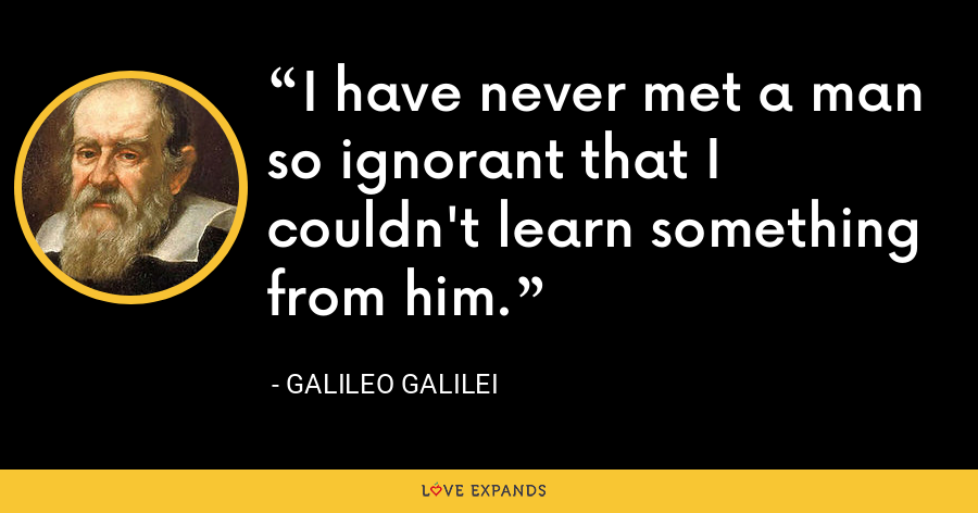 I have never met a man so ignorant that I couldn't learn something from him. - Galileo Galilei