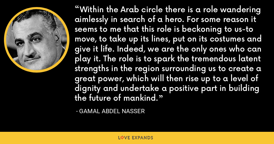Within the Arab circle there is a role wandering aimlessly in search of a hero. For some reason it seems to me that this role is beckoning to us-to move, to take up its lines, put on its costumes and give it life. Indeed, we are the only ones who can play it. The role is to spark the tremendous latent strengths in the region surrounding us to create a great power, which will then rise up to a level of dignity and undertake a positive part in building the future of mankind. - Gamal Abdel Nasser