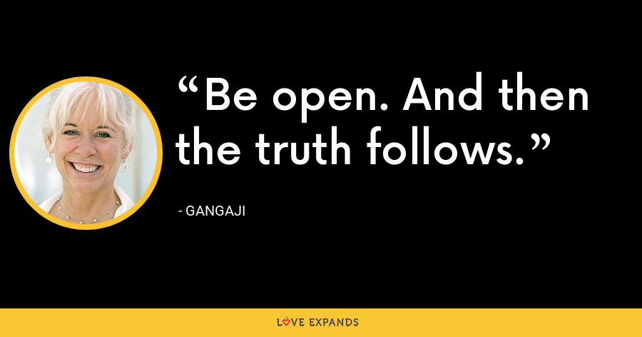 Be open. And then the truth follows. - Gangaji