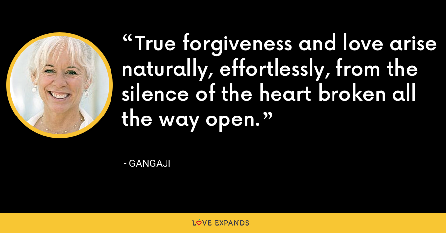 True forgiveness and love arise naturally, effortlessly, from the silence of the heart broken all the way open. - Gangaji