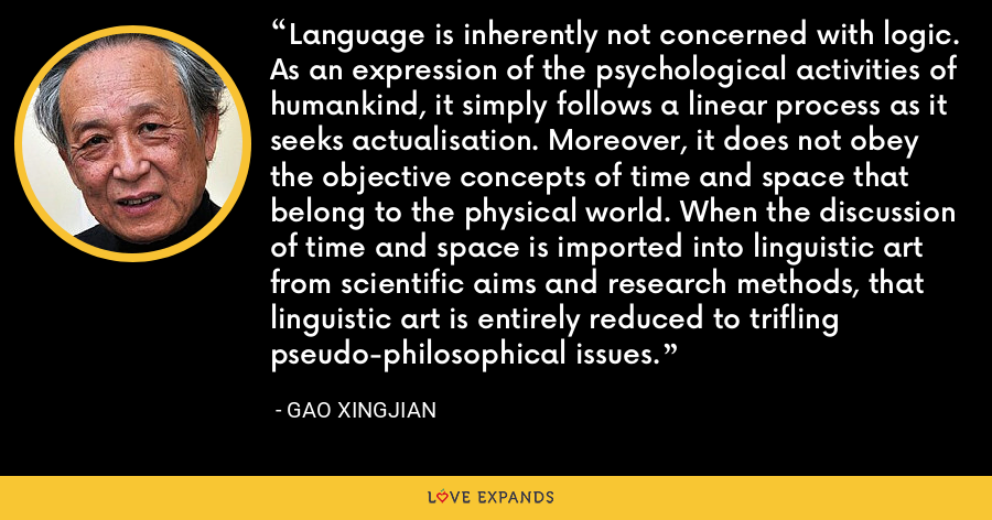 Language is inherently not concerned with logic. As an expression of the psychological activities of humankind, it simply follows a linear process as it seeks actualisation. Moreover, it does not obey the objective concepts of time and space that belong to the physical world. When the discussion of time and space is imported into linguistic art from scientific aims and research methods, that linguistic art is entirely reduced to trifling pseudo-philosophical issues. - Gao Xingjian