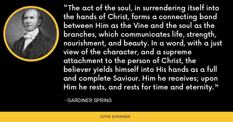 The act of the soul, in surrendering itself into the hands of Christ, forms a connecting bond between Him as the Vine and the soul as the branches, which communicates life, strength, nourishment, and beauty. In a word, with a just view of the character, and a supreme attachment to the person of Christ, the believer yields himself into His hands as a full and complete Saviour. Him he receives; upon Him he rests, and rests for time and eternity. - Gardiner Spring