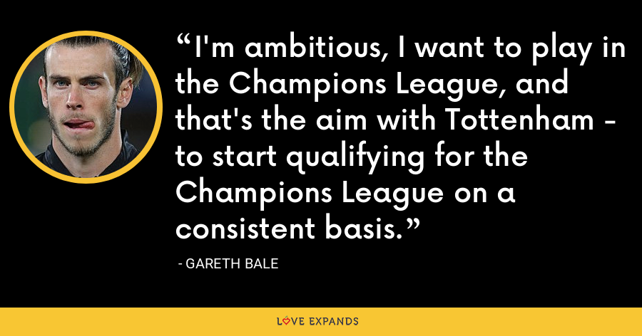 I'm ambitious, I want to play in the Champions League, and that's the aim with Tottenham - to start qualifying for the Champions League on a consistent basis. - Gareth Bale