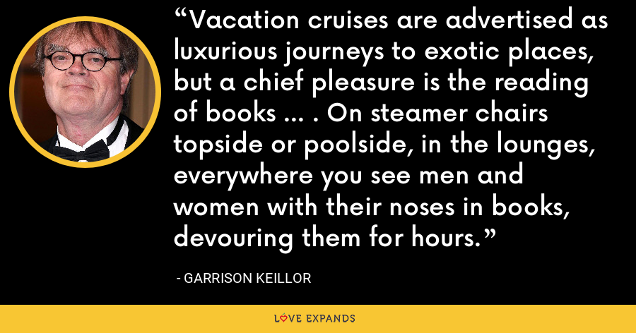 Vacation cruises are advertised as luxurious journeys to exotic places, but a chief pleasure is the reading of books ... . On steamer chairs topside or poolside, in the lounges, everywhere you see men and women with their noses in books, devouring them for hours. - Garrison Keillor