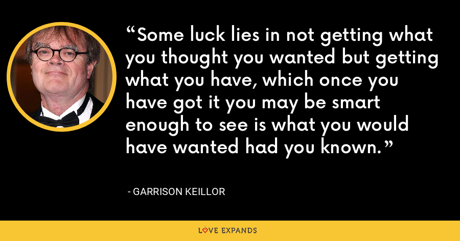Some luck lies in not getting what you thought you wanted but getting what you have, which once you have got it you may be smart enough to see is what you would have wanted had you known. - Garrison Keillor