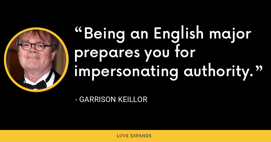 Being an English major prepares you for impersonating authority. - Garrison Keillor