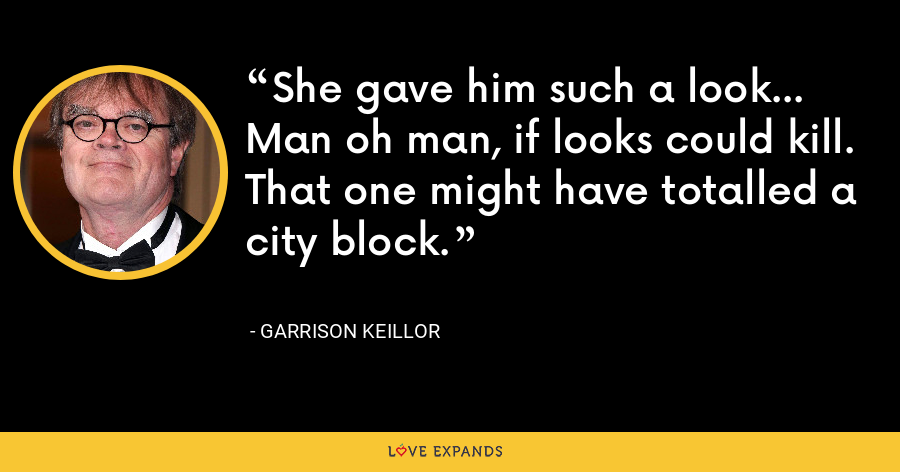 She gave him such a look... Man oh man, if looks could kill. That one might have totalled a city block. - Garrison Keillor