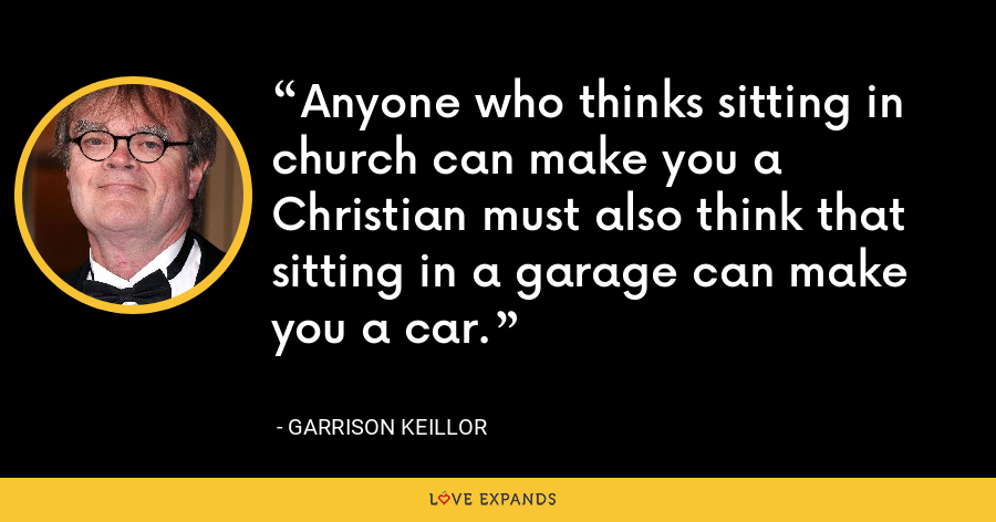 Anyone who thinks sitting in church can make you a Christian must also think that sitting in a garage can make you a car. - Garrison Keillor
