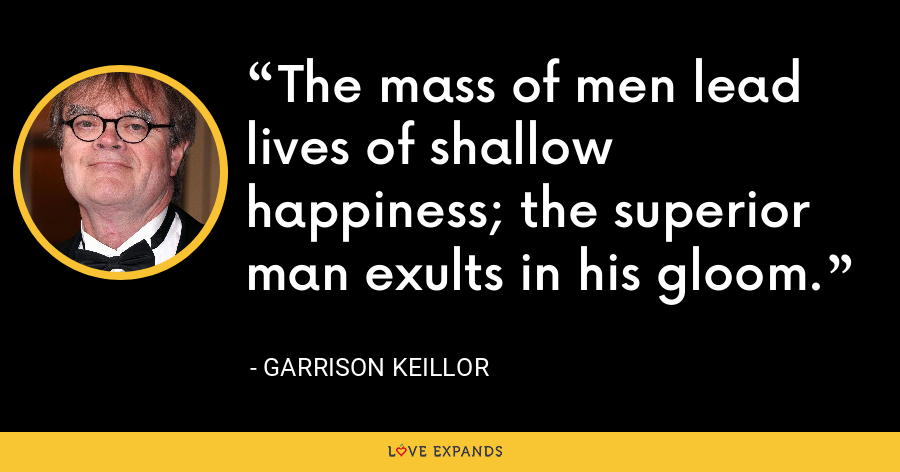 The mass of men lead lives of shallow happiness; the superior man exults in his gloom. - Garrison Keillor