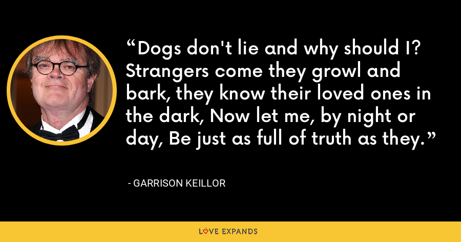 Dogs don't lie and why should I?  Strangers come they growl and bark, they know their loved ones in the dark, Now let me, by night or day, Be just as full of truth as they. - Garrison Keillor