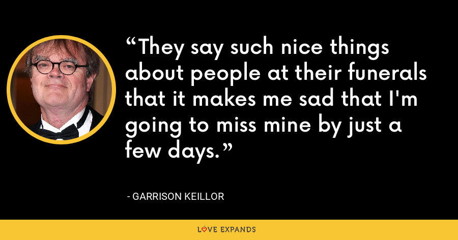 They say such nice things about people at their funerals that it makes me sad that I'm going to miss mine by just a few days. - Garrison Keillor