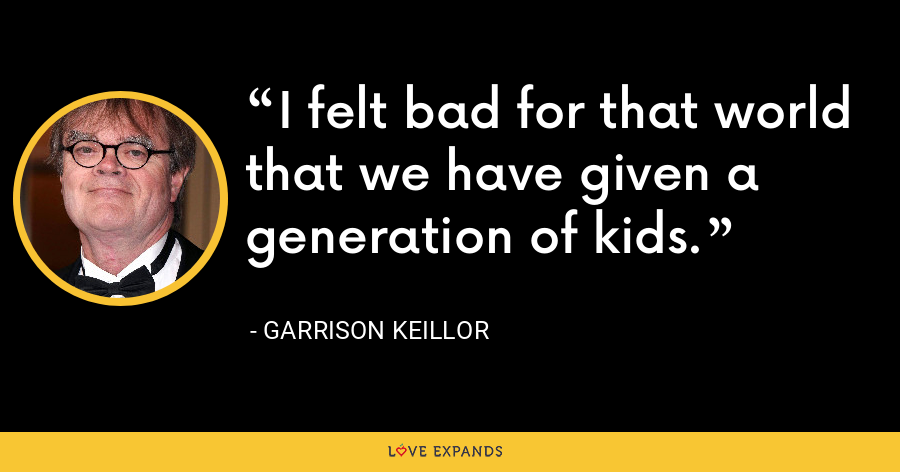 I felt bad for that world that we have given a generation of kids. - Garrison Keillor
