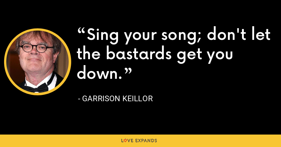 Sing your song; don't let the bastards get you down. - Garrison Keillor