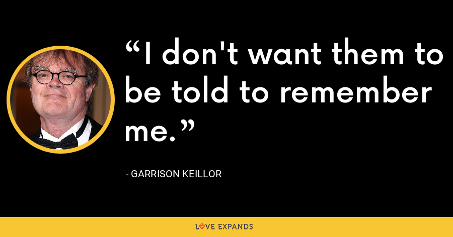 I don't want them to be told to remember me. - Garrison Keillor