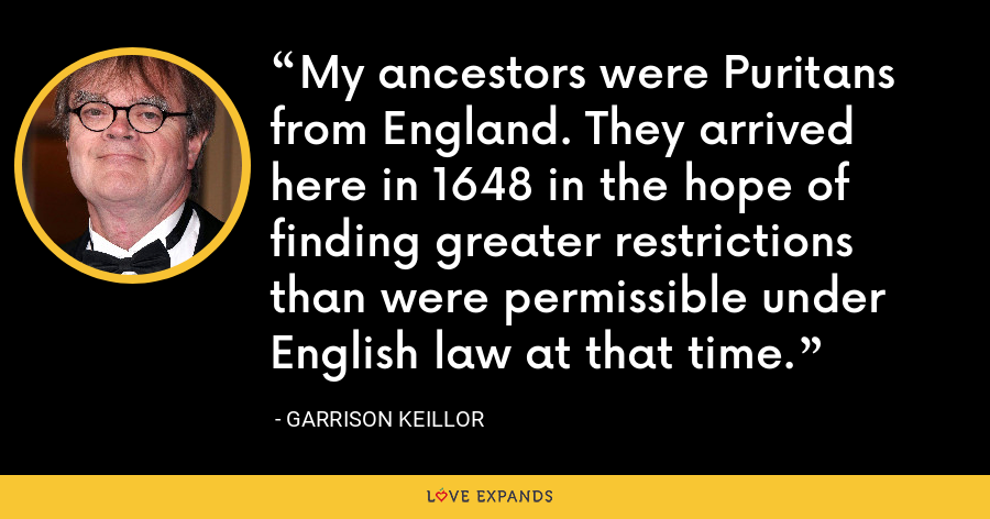 My ancestors were Puritans from England. They arrived here in 1648 in the hope of finding greater restrictions than were permissible under English law at that time. - Garrison Keillor