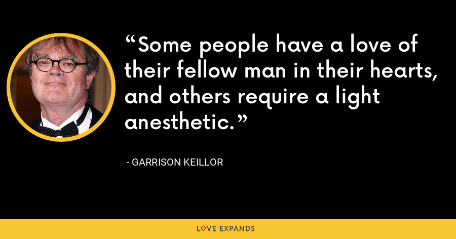 Some people have a love of their fellow man in their hearts, and others require a light anesthetic. - Garrison Keillor