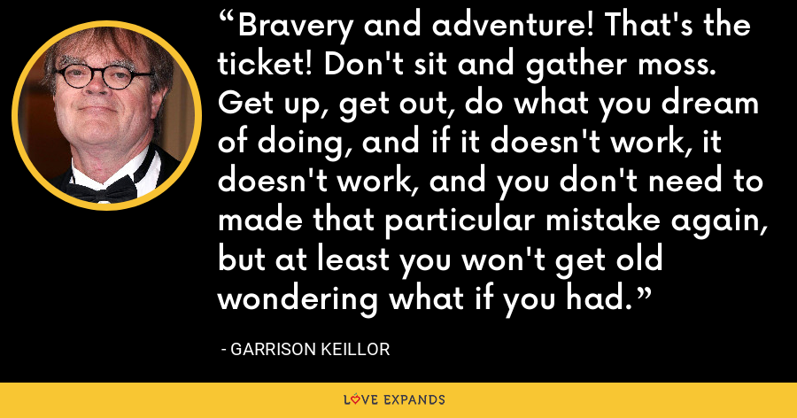 Bravery and adventure! That's the ticket! Don't sit and gather moss. Get up, get out, do what you dream of doing, and if it doesn't work, it doesn't work, and you don't need to made that particular mistake again, but at least you won't get old wondering what if you had. - Garrison Keillor